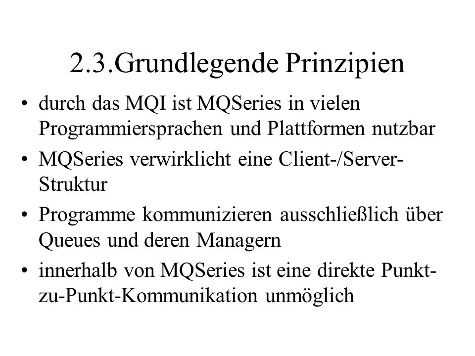 2.3.Grundlegende Prinzipien durch das MQI ist MQSeries in vielen Programmiersprachen und Plattformen nutzbar MQSeries verwirklicht eine Client-/Server- Struktur Programme kommunizieren ausschließlich über Queues und deren Managern innerhalb von MQSeries ist eine direkte Punkt- zu-Punkt-Kommunikation unmöglich