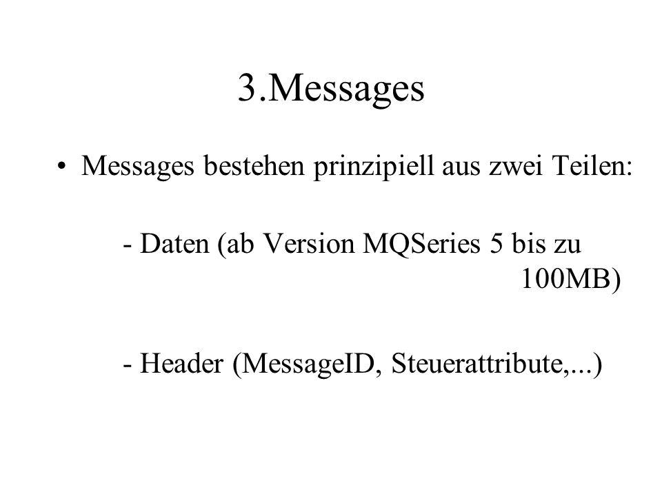3.Messages Messages bestehen prinzipiell aus zwei Teilen: - Daten (ab Version MQSeries 5 bis zu 100MB) - Header (MessageID, Steuerattribute,...)