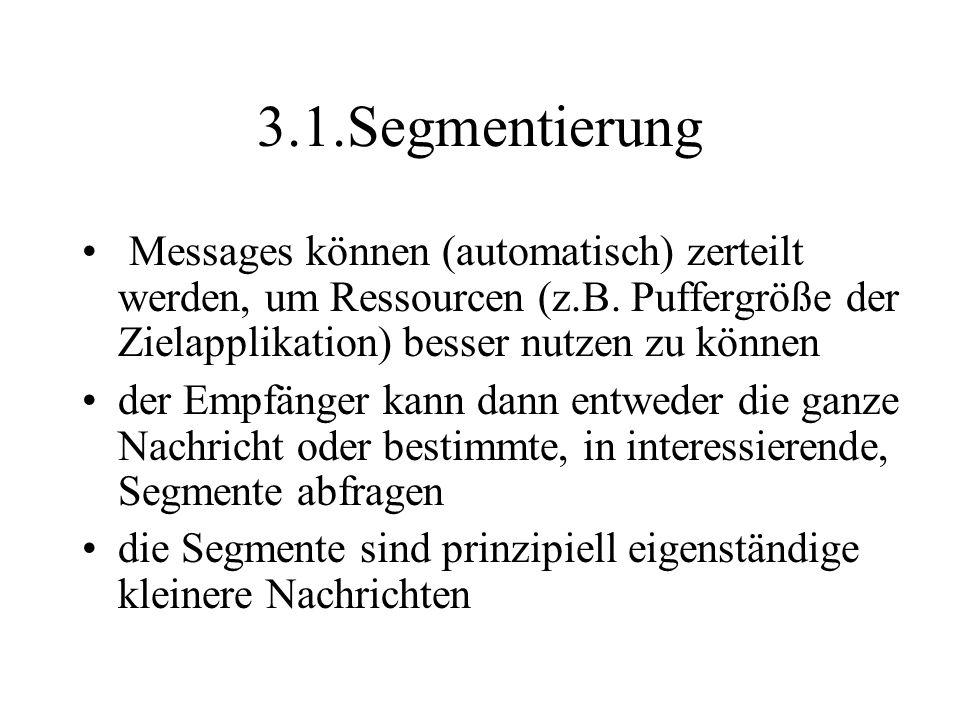 3.1.Segmentierung Messages können (automatisch) zerteilt werden, um Ressourcen (z.B. Puffergröße der Zielapplikation) besser nutzen zu können der Empf