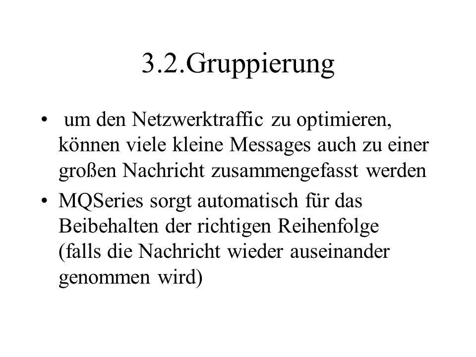 3.2.Gruppierung um den Netzwerktraffic zu optimieren, können viele kleine Messages auch zu einer großen Nachricht zusammengefasst werden MQSeries sorgt automatisch für das Beibehalten der richtigen Reihenfolge (falls die Nachricht wieder auseinander genommen wird)