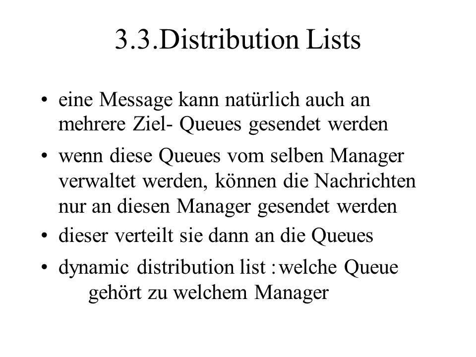 3.3.Distribution Lists eine Message kann natürlich auch an mehrere Ziel- Queues gesendet werden wenn diese Queues vom selben Manager verwaltet werden, können die Nachrichten nur an diesen Manager gesendet werden dieser verteilt sie dann an die Queues dynamic distribution list :welche Queue gehört zu welchem Manager