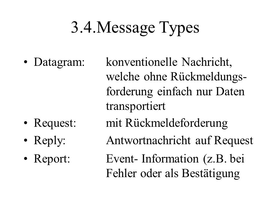 3.4.Message Types Datagram:konventionelle Nachricht, welche ohne Rückmeldungs- forderung einfach nur Daten transportiert Request:mit Rückmeldeforderung Reply:Antwortnachricht auf Request Report:Event- Information (z.B.