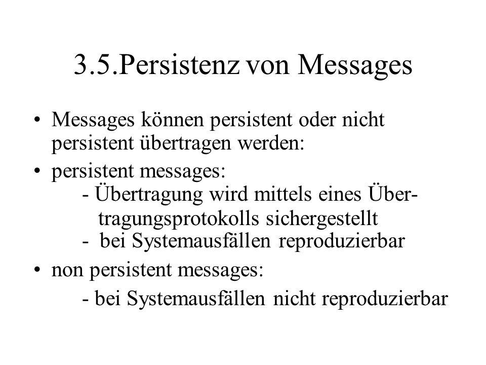 3.5.Persistenz von Messages Messages können persistent oder nicht persistent übertragen werden: persistent messages: - Übertragung wird mittels eines Über- tragungsprotokolls sichergestellt - bei Systemausfällen reproduzierbar non persistent messages: - bei Systemausfällen nicht reproduzierbar