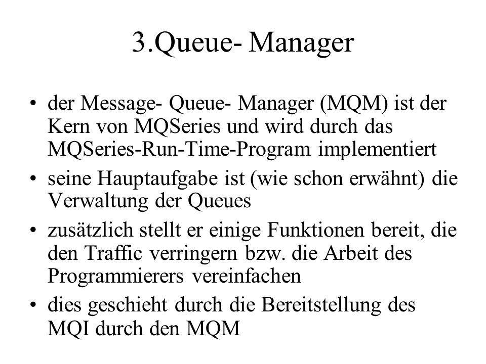 3.Queue- Manager der Message- Queue- Manager (MQM) ist der Kern von MQSeries und wird durch das MQSeries-Run-Time-Program implementiert seine Hauptaufgabe ist (wie schon erwähnt) die Verwaltung der Queues zusätzlich stellt er einige Funktionen bereit, die den Traffic verringern bzw.