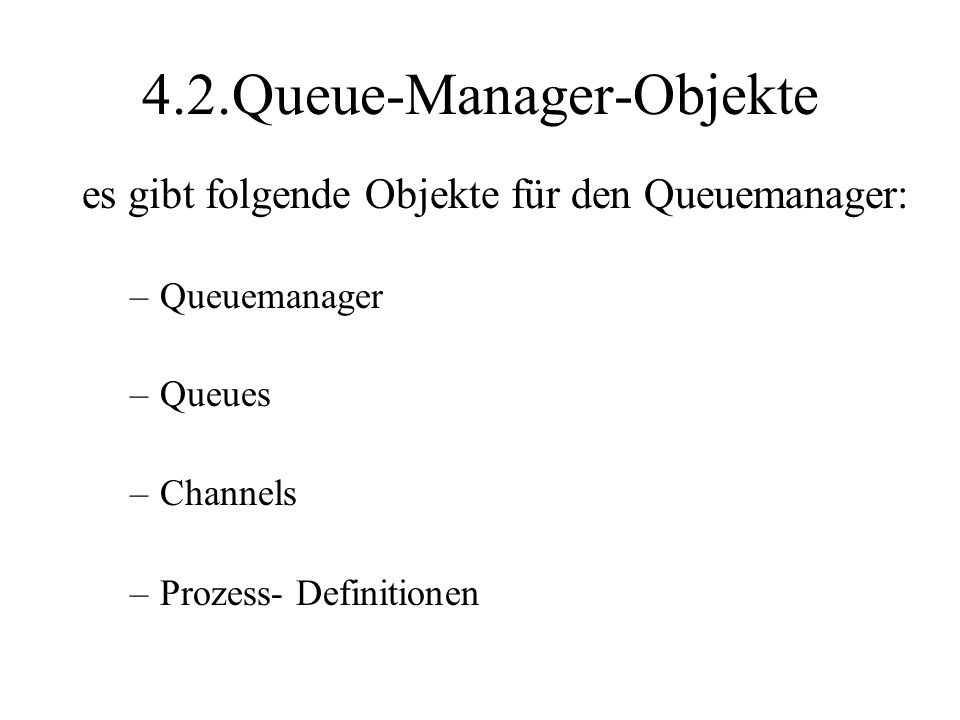 4.2.Queue-Manager-Objekte es gibt folgende Objekte für den Queuemanager: –Queuemanager –Queues –Channels –Prozess- Definitionen