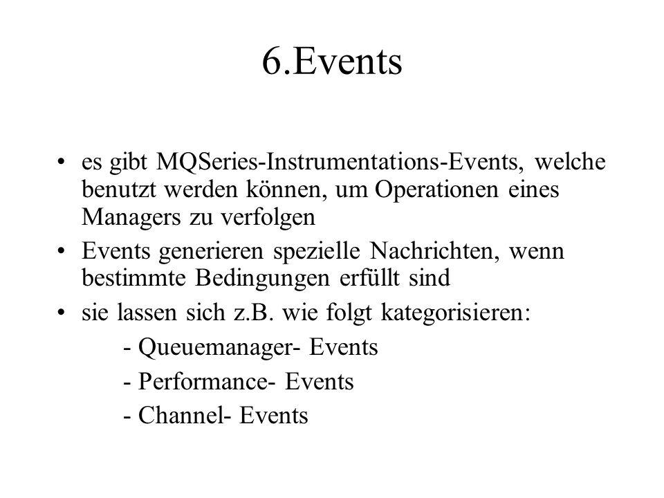 6.Events es gibt MQSeries-Instrumentations-Events, welche benutzt werden können, um Operationen eines Managers zu verfolgen Events generieren spezielle Nachrichten, wenn bestimmte Bedingungen erfüllt sind sie lassen sich z.B.