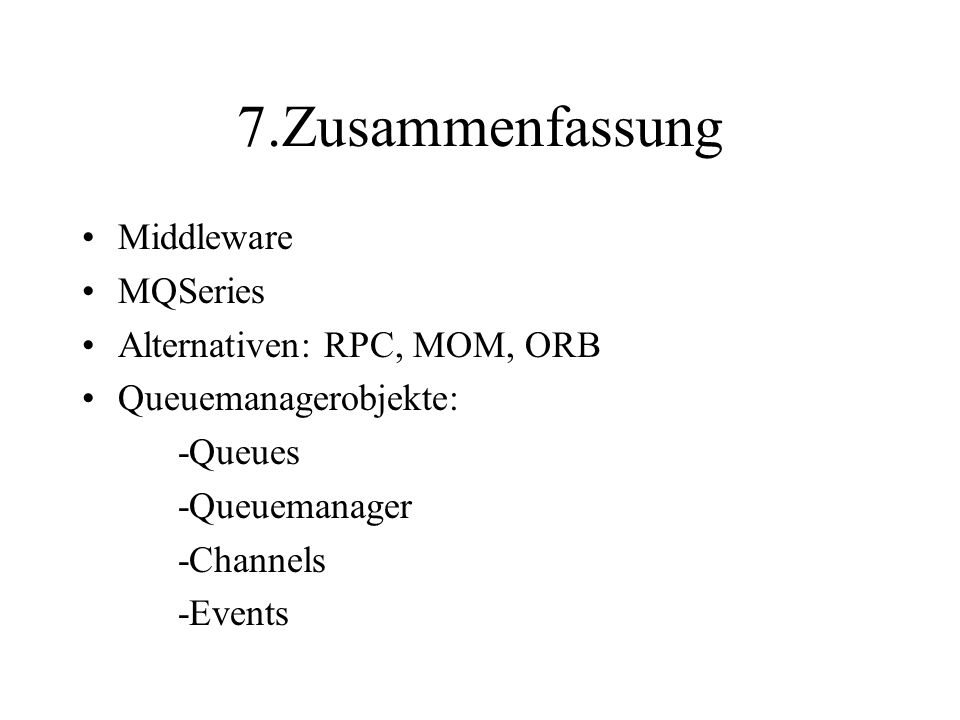 7.Zusammenfassung Middleware MQSeries Alternativen: RPC, MOM, ORB Queuemanagerobjekte: -Queues -Queuemanager -Channels -Events