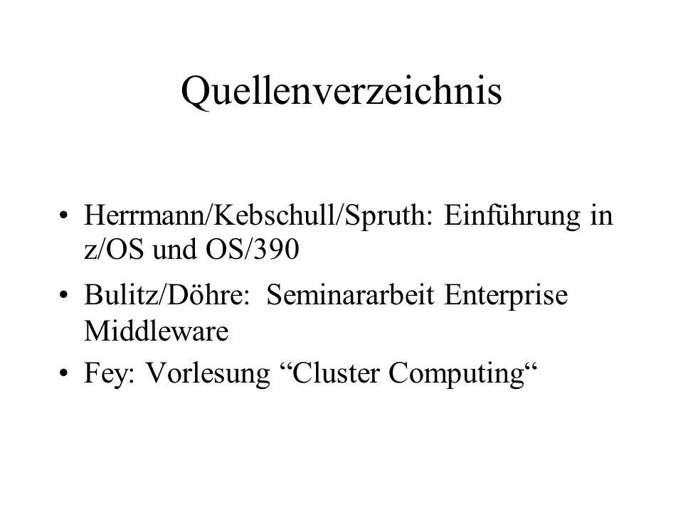 """Quellenverzeichnis Herrmann/Kebschull/Spruth: Einführung in z/OS und OS/390 Bulitz/Döhre: Seminararbeit Enterprise Middleware Fey: Vorlesung """"Cluster"""