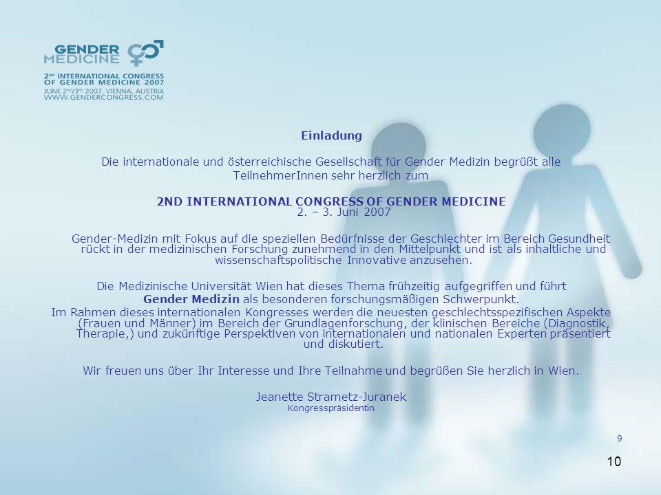 10 Einladung Die internationale und österreichische Gesellschaft für Gender Medizin begrüßt alle TeilnehmerInnen sehr herzlich zum 2ND INTERNATIONAL CONGRESS OF GENDER MEDICINE 2.