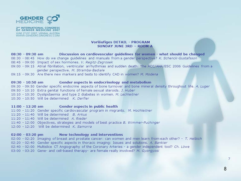 8 Vorläufiges DETAIL - PROGRAM SUNDAY JUNE 3RD – ROOM A 08:30 - 09:30 am Discussion on cardiovascular guidelines for women - what should be changed 08:30 - 08:45 How do we change guidelines and manuals from a gender perspective.