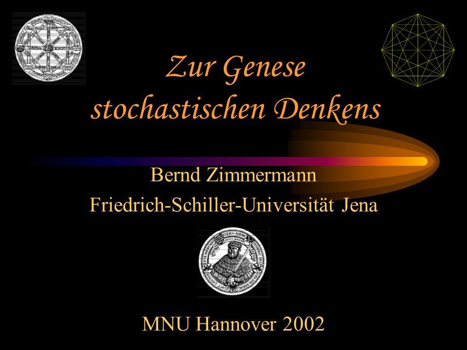 Zur Genese stochastischen Denkens Bernd Zimmermann Friedrich-Schiller-Universität Jena MNU Hannover 2002
