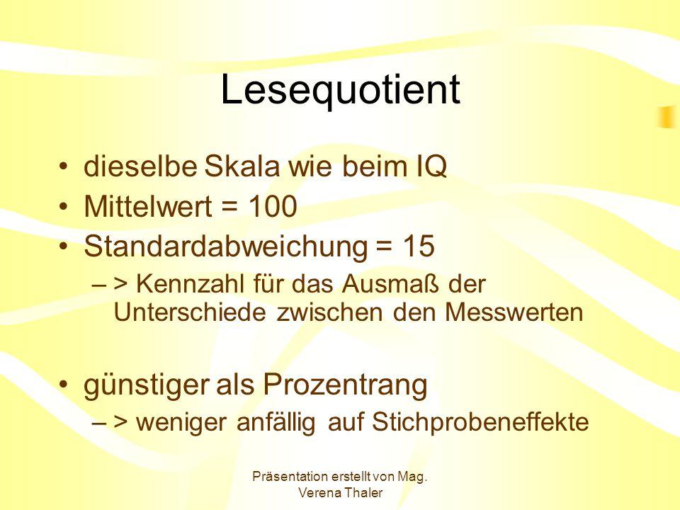 Präsentation erstellt von Mag. Verena Thaler Lesequotient dieselbe Skala wie beim IQ Mittelwert = 100 Standardabweichung = 15 –> Kennzahl für das Ausm