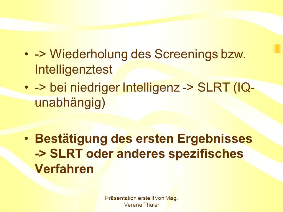 Präsentation erstellt von Mag. Verena Thaler -> Wiederholung des Screenings bzw. Intelligenztest -> bei niedriger Intelligenz -> SLRT (IQ- unabhängig)