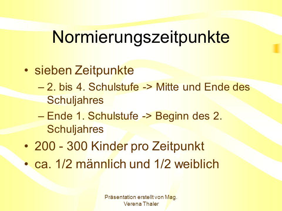 Präsentation erstellt von Mag. Verena Thaler Normierungszeitpunkte sieben Zeitpunkte –2. bis 4. Schulstufe -> Mitte und Ende des Schuljahres –Ende 1.