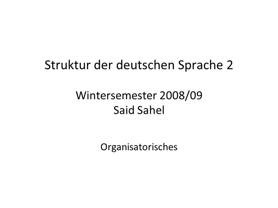 Struktur der deutschen Sprache 2 Wintersemester 2008/09 Said Sahel Organisatorisches