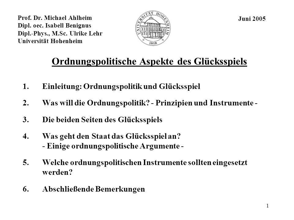 1 Prof. Dr. Michael Ahlheim Dipl. oec. Isabell Benignus Dipl.-Phys., M.Sc. Ulrike Lehr Universität Hohenheim Ordnungspolitische Aspekte des Glücksspie