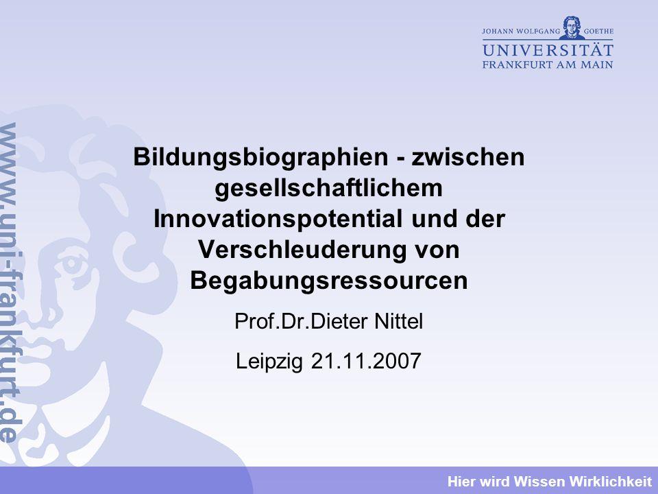 Hier wird Wissen Wirklichkeit Bildungsbiographien - zwischen gesellschaftlichem Innovationspotential und der Verschleuderung von Begabungsressourcen Prof.Dr.Dieter Nittel Leipzig 21.11.2007