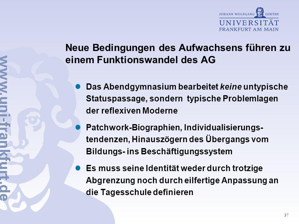 37 Neue Bedingungen des Aufwachsens führen zu einem Funktionswandel des AG Das Abendgymnasium bearbeitet keine untypische Statuspassage, sondern typis