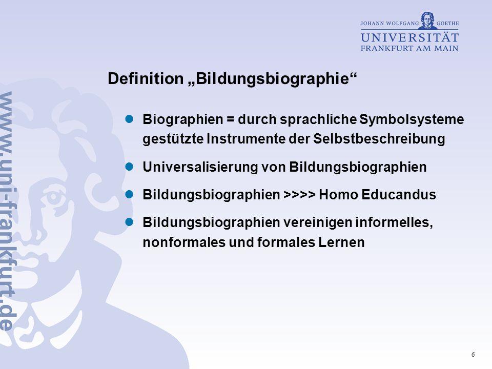 """6 Definition """"Bildungsbiographie Biographien = durch sprachliche Symbolsysteme gestützte Instrumente der Selbstbeschreibung Universalisierung von Bildungsbiographien Bildungsbiographien >>>> Homo Educandus Bildungsbiographien vereinigen informelles, nonformales und formales Lernen"""