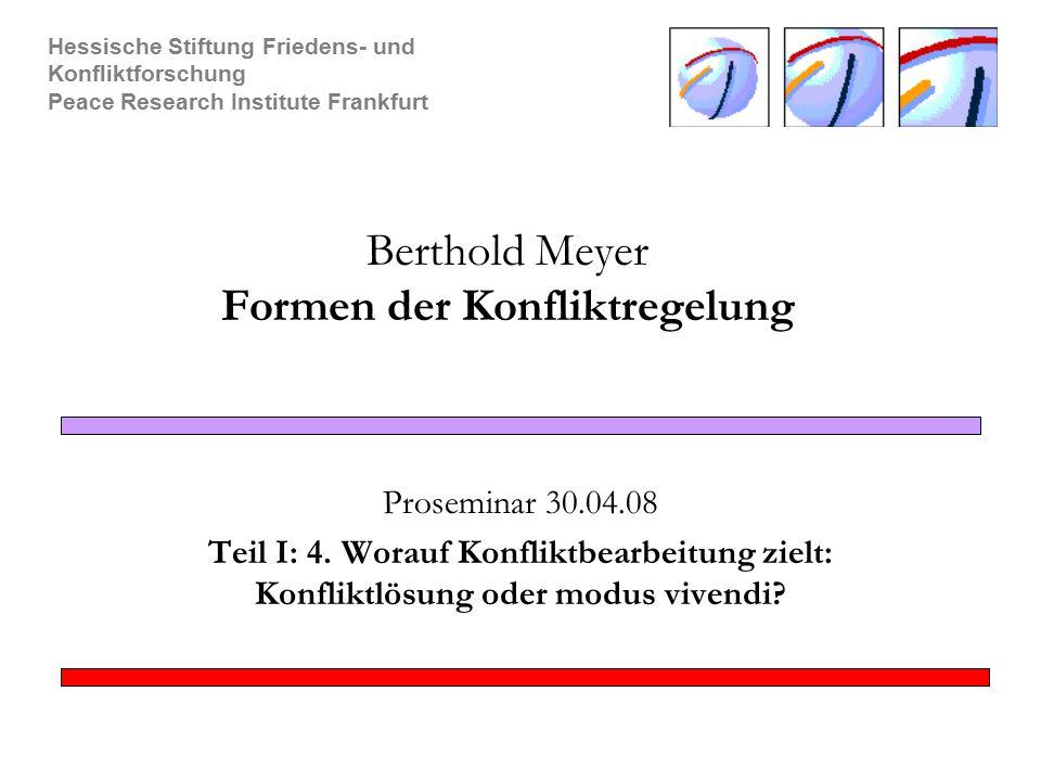 Hessische Stiftung Friedens- und Konfliktforschung Peace Research Institute Frankfurt Berthold Meyer Formen der Konfliktregelung Proseminar 30.04.08 T