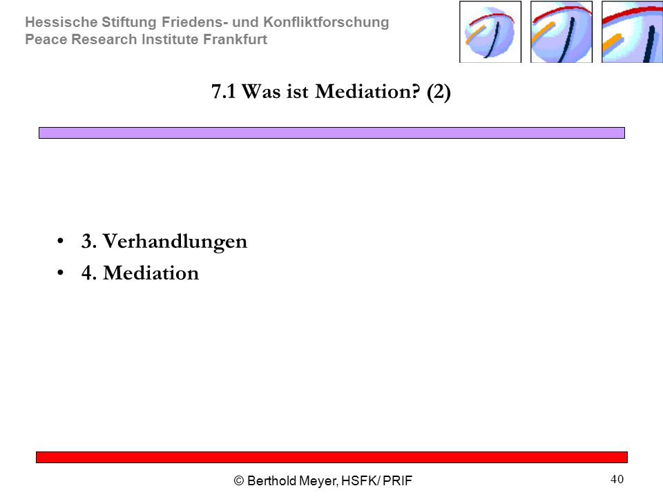 Hessische Stiftung Friedens- und Konfliktforschung Peace Research Institute Frankfurt © Berthold Meyer, HSFK/ PRIF 40 7.1 Was ist Mediation? (2) 3. Ve