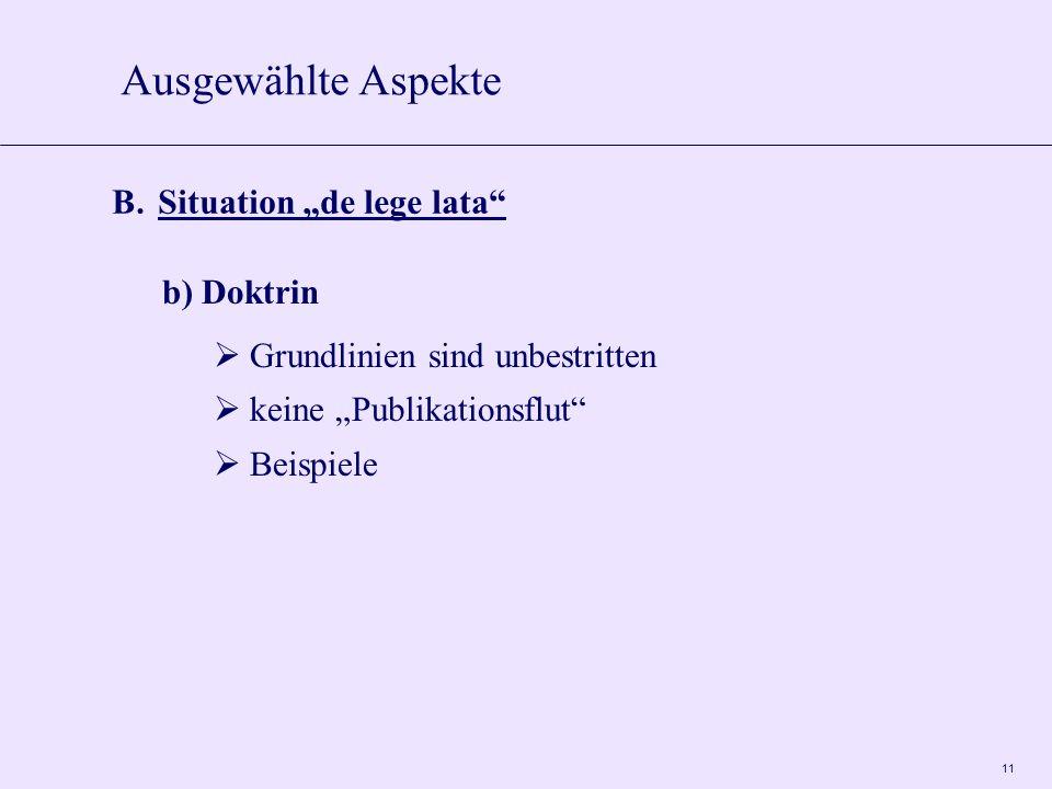 """11 B. Situation """"de lege lata"""" b) Doktrin  Grundlinien sind unbestritten  keine """"Publikationsflut""""  Beispiele Ausgewählte Aspekte"""