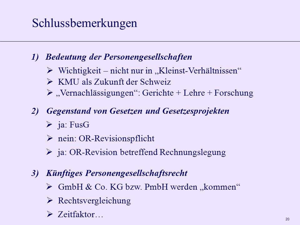 """20 1)Bedeutung der Personengesellschaften  Wichtigkeit – nicht nur in """"Kleinst-Verhältnissen  KMU als Zukunft der Schweiz  """"Vernachlässigungen : Gerichte + Lehre + Forschung 2)Gegenstand von Gesetzen und Gesetzesprojekten  ja: FusG  nein: OR-Revisionspflicht  ja: OR-Revision betreffend Rechnungslegung 3)Künftiges Personengesellschaftsrecht  GmbH & Co."""