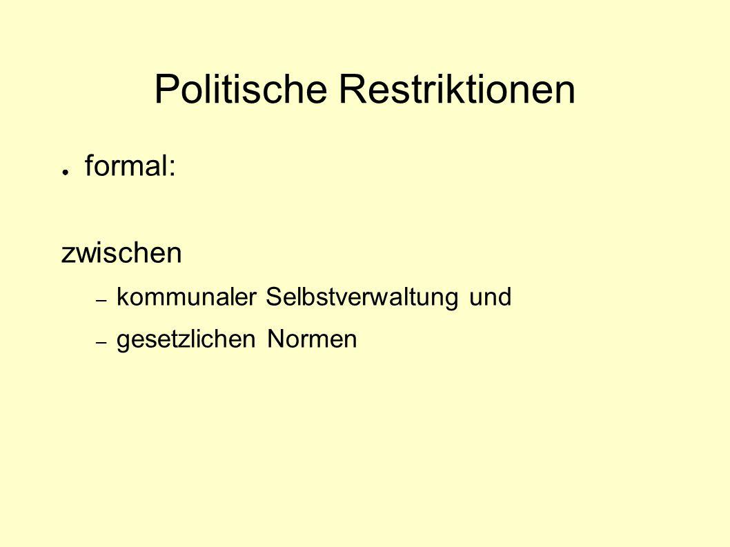 Politische Restriktionen ● formal: zwischen – kommunaler Selbstverwaltung und – gesetzlichen Normen
