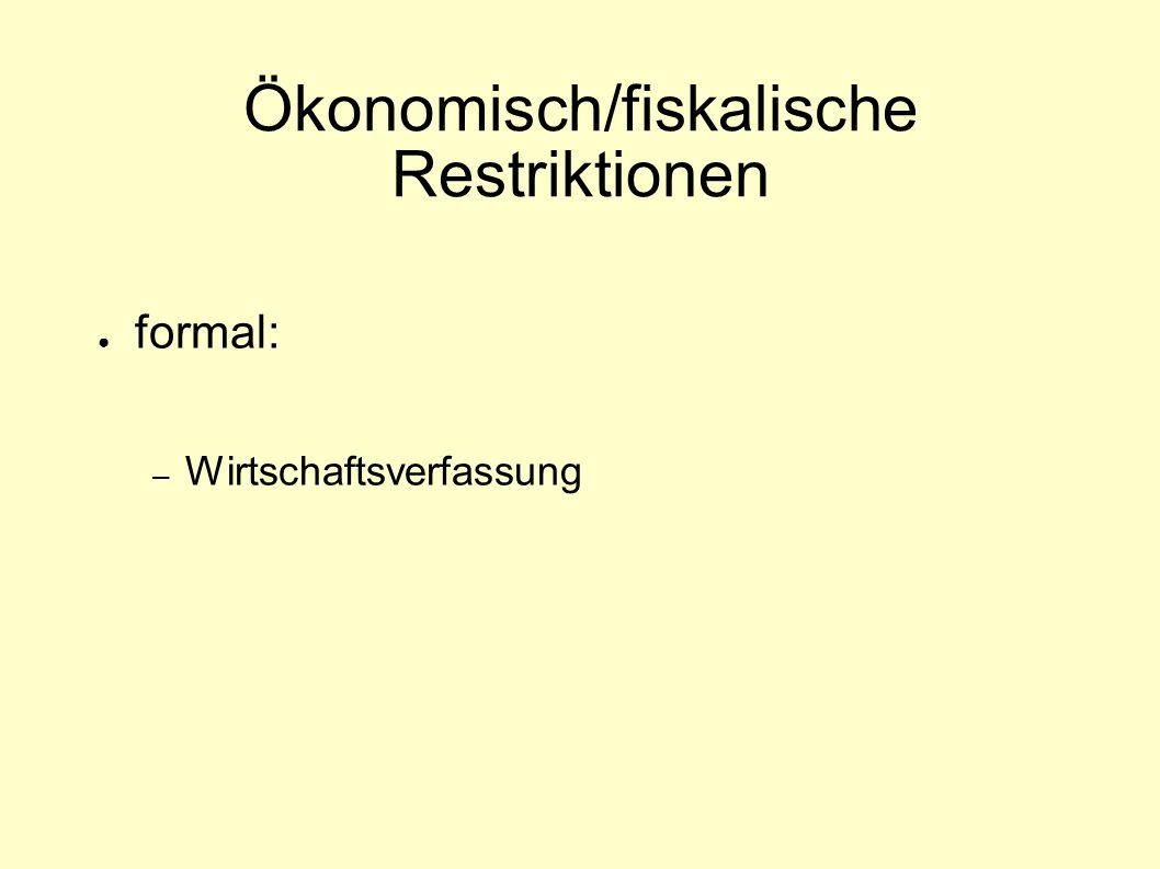 Ökonomisch/fiskalische Restriktionen ● formal: – Wirtschaftsverfassung