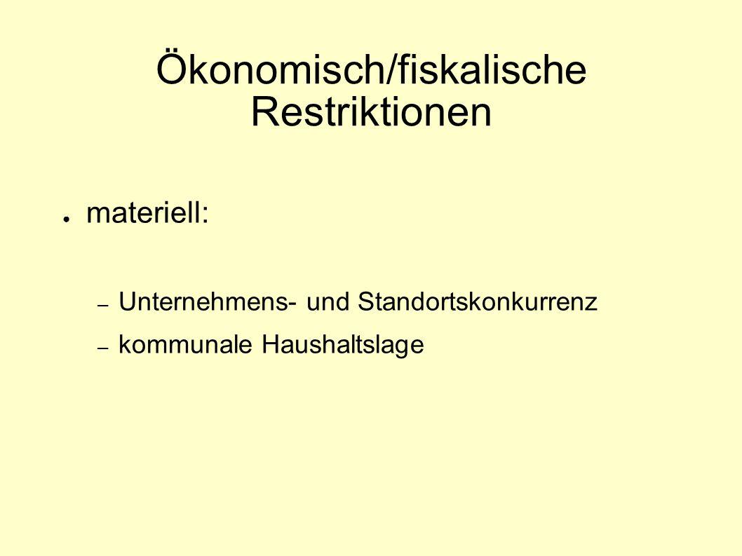 Ökonomisch/fiskalische Restriktionen ● materiell: – Unternehmens- und Standortskonkurrenz – kommunale Haushaltslage