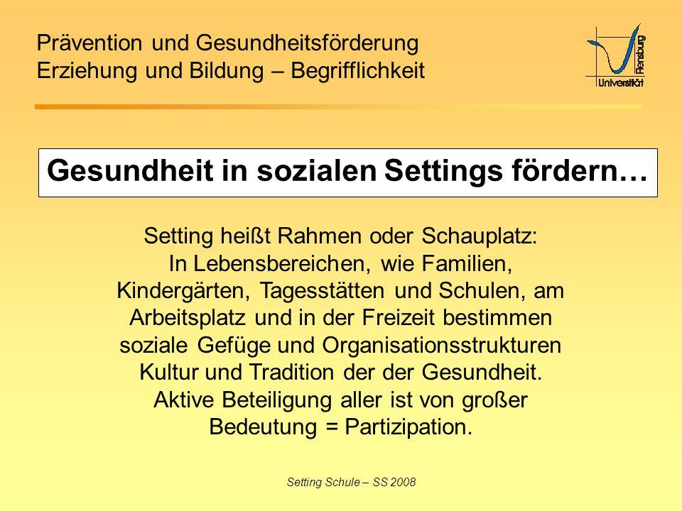 Prävention und Gesundheitsförderung Erziehung und Bildung – Begrifflichkeit Setting Schule – SS 2008 Gesundheit in sozialen Settings fördern… Setting