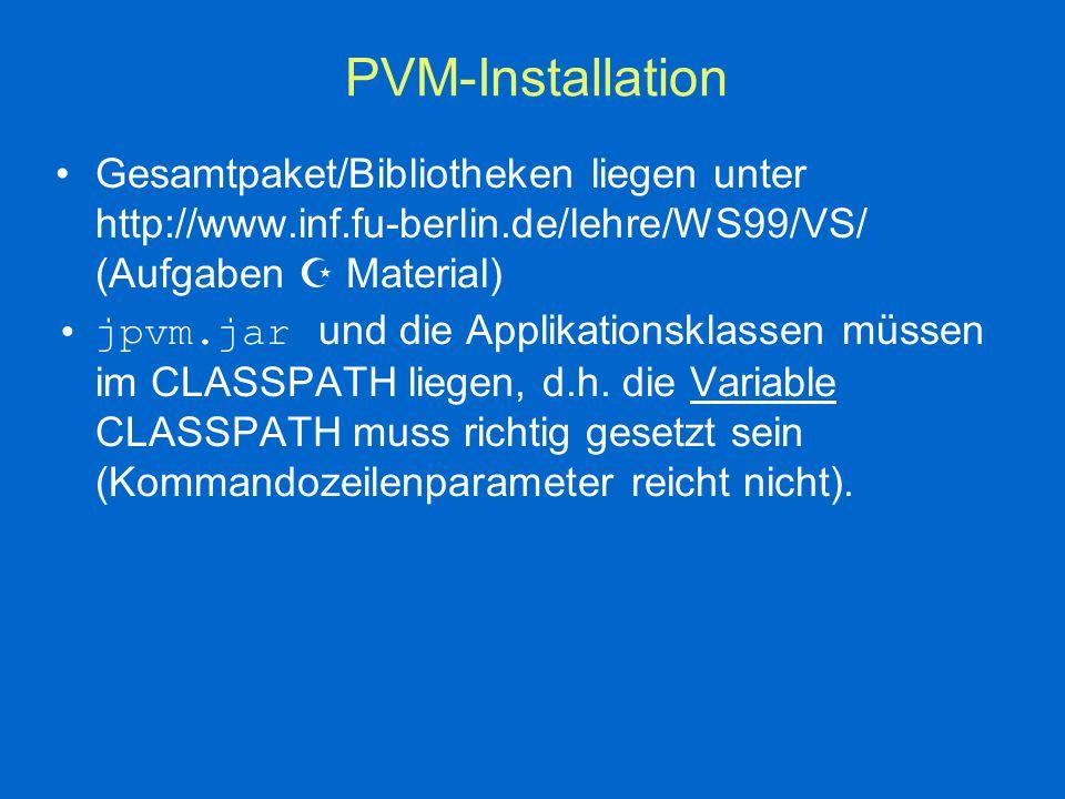 PVM-Installation Gesamtpaket/Bibliotheken liegen unter http://www.inf.fu-berlin.de/lehre/WS99/VS/ (Aufgaben  Material) jpvm.jar und die Applikationsklassen müssen im CLASSPATH liegen, d.h.