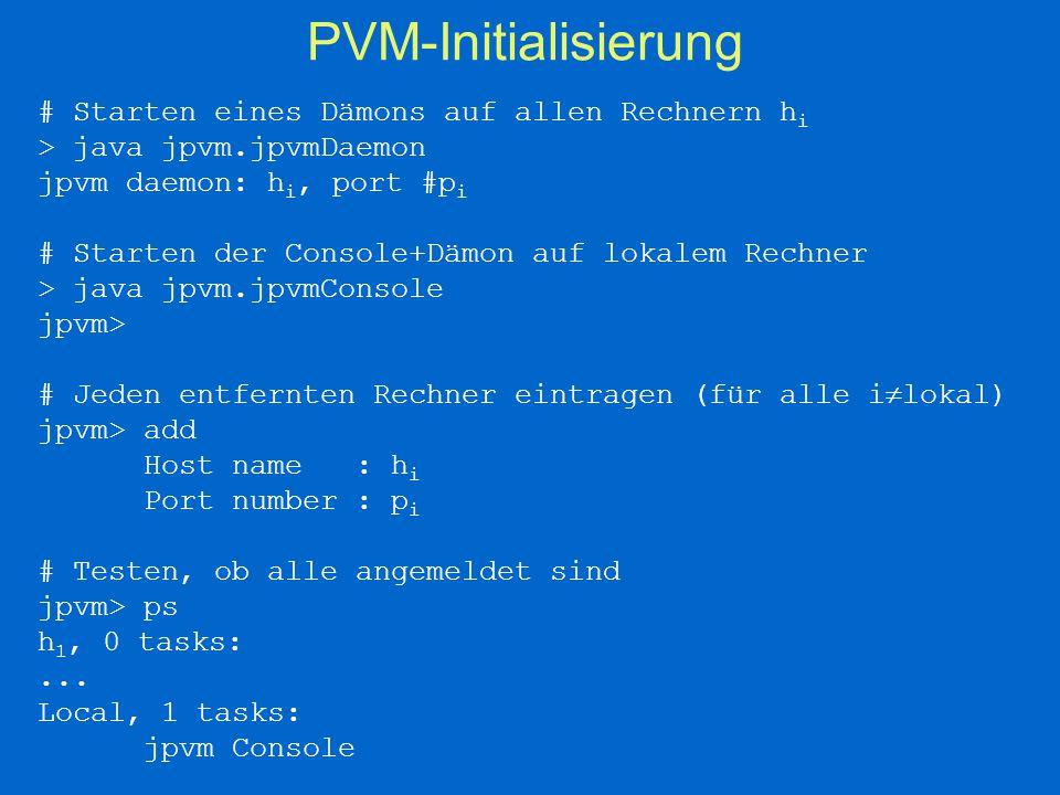 PVM-Initialisierung # Starten eines Dämons auf allen Rechnern h i > java jpvm.jpvmDaemon jpvm daemon: h i, port #p i # Starten der Console+Dämon auf lokalem Rechner > java jpvm.jpvmConsole jpvm> # Jeden entfernten Rechner eintragen (für alle i  lokal) jpvm> add Host name: h i Port number: p i # Testen, ob alle angemeldet sind jpvm> ps h 1, 0 tasks:...