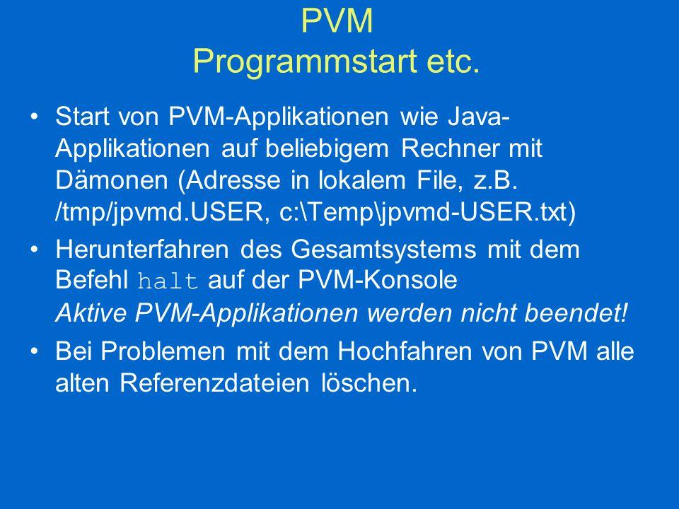 JPVM-Basisklassen JPVM-Task  Instanz von jpvmEnvironment JPVM-Task hat eindeutigen Namen jpvmTaskId Aufsetzen von Nachrichten mittels class jpvmBuffer { public jpvmBuffer(); // generiert leere Instanz // Füllmethode für (fast) jeden Datentyp public void pack( val); public void pack( vs[],int n,int stride); //Zugriffsmethode für skalare Datentypen public upk (); public void unpack( vals[],int n,int stride);); jpvmBuffer dürfen nach dem Senden nicht mehr manipuliert werden.