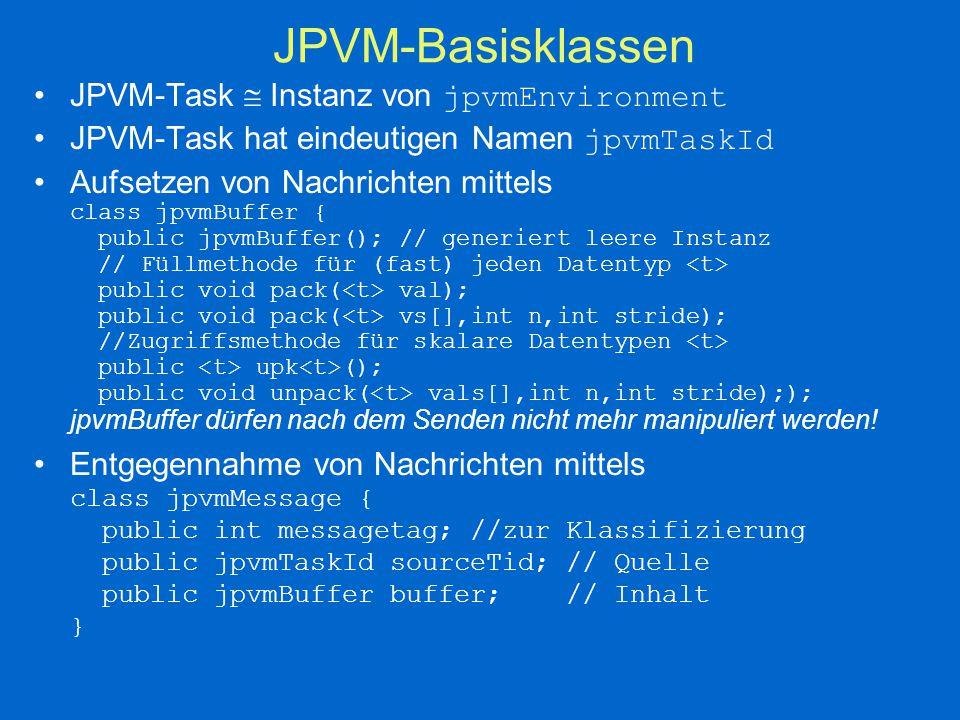 JPVM - Senden und Empfangen class jpvmEnvironment { // Senden von Nachrichten // an einzelne JPVM-Tasks public void pvm_send(jpvmBuffer buf, // was jpvmTaskId tid, // wohin int tag); // Nachrichtenart // an mehrere JPVM-Tasks public void pvm_mcast(jpvmBuffer bug,jpvmTaskID tids[], int ntids, int tag); // Empfangen von Nachrichten public jpvmMessage pvm_recv(); // blockierend public jpvmMessage pvm_nrecv(); // nichtblockierend public boolean pvm_probe();// Test, ob Nachricht da ist }
