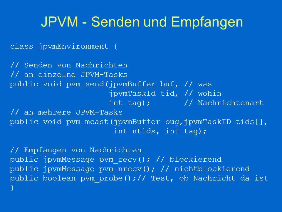 JPVM-Erzeugen neuer Tasks Methode in jpvmEnvironment : int pvm_spawn(String cls, //Name der Java-Klasse int num, // Anzahl der neuen Tasks jpvmTaskId tids[]// Container für ); // die neuen TaskIDs –Erzeugung von num JVM –Aufruf von cls.main({}) in jeder JVM –Anzahl erzeugter Tasks als Rückgabe (-1  Fehler)  Zeit- und speicheraufwendiges Starten paralleler verteilter Tasks Kontaktaufnahme zum PVM-System durch Instanziierung von jpvmEnvironment Neue Tasks haben keine Standard Ein-/Ausgabe.
