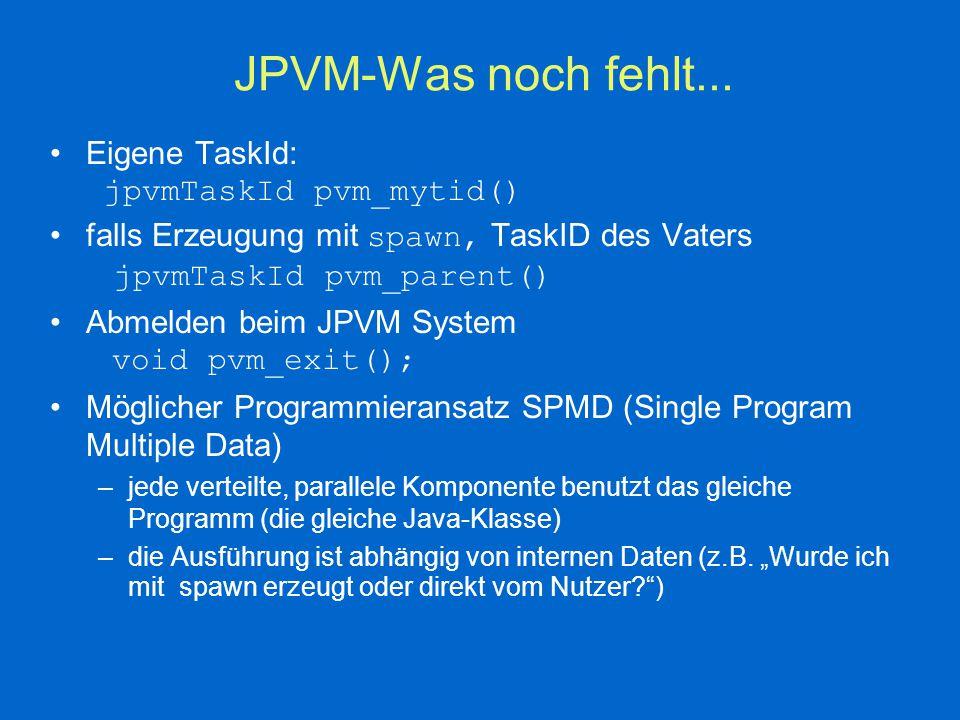 JPVM- Ein einfaches Beispiel import jpvm.*; public class Hello { public static void main(String args[]) { // connect to JPVM jpvmEnvironment jpvm = new jpvmEnvironment(); if (jpvm.pvm_parent() == null) { // I'm the master, create servants...