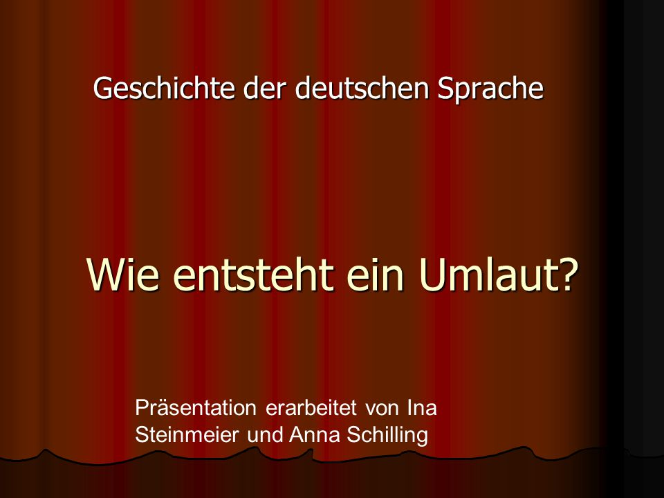 Wie entsteht ein Umlaut? Geschichte der deutschen Sprache Präsentation erarbeitet von Ina Steinmeier und Anna Schilling