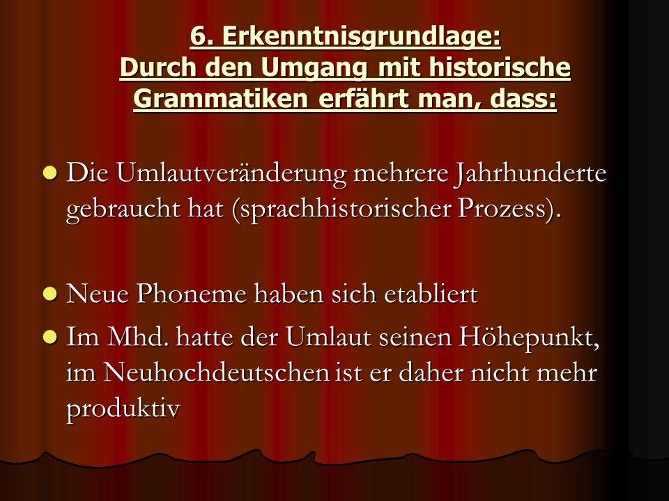 6. Erkenntnisgrundlage: Durch den Umgang mit historische Grammatiken erfährt man, dass: Die Umlautveränderung mehrere Jahrhunderte gebraucht hat (spra