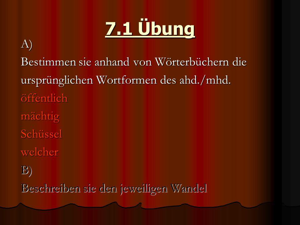 7.1 Übung A) Bestimmen sie anhand von Wörterbüchern die ursprünglichen Wortformen des ahd./mhd. öffentlichmächtigSchüsselwelcherB) Beschreiben sie den