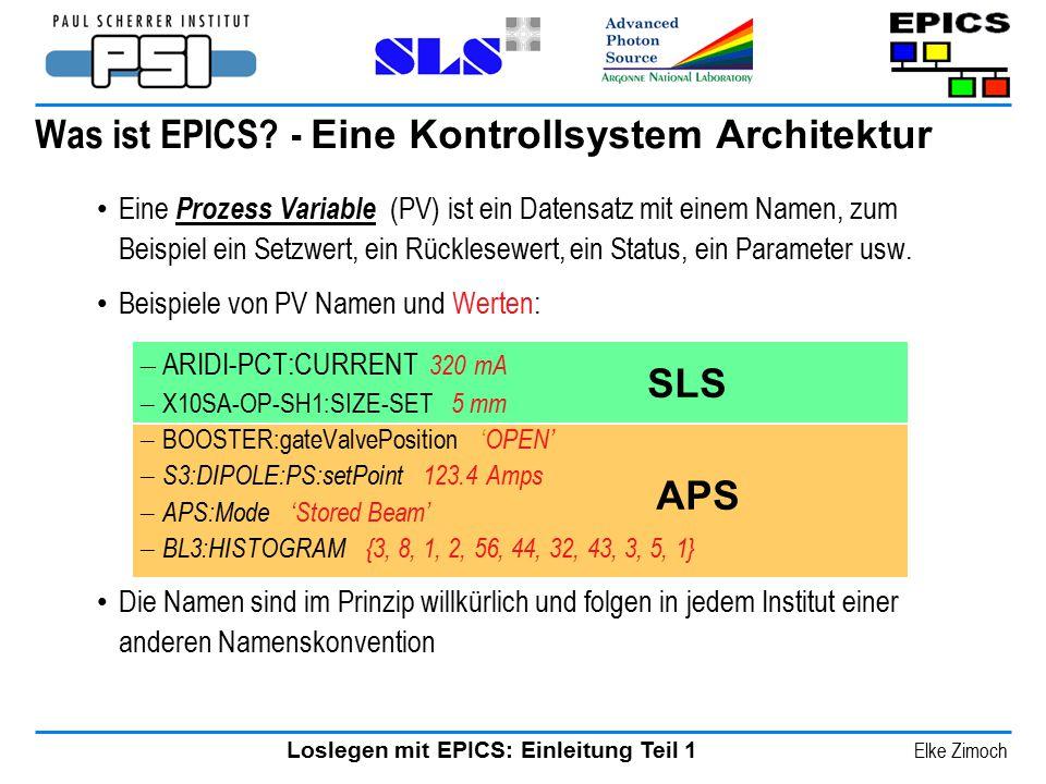 Loslegen mit EPICS: Einleitung Teil 1 Elke Zimoch Was ist EPICS? - Eine Kontrollsystem Architektur Eine Prozess Variable (PV) ist ein Datensatz mit ei