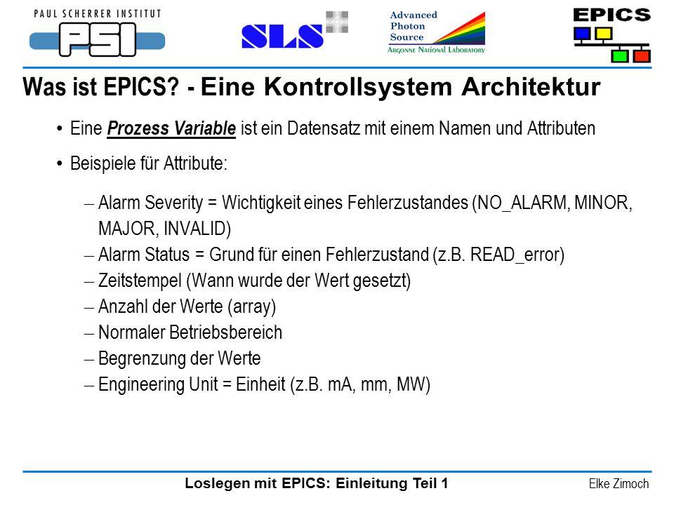 Loslegen mit EPICS: Einleitung Teil 1 Elke Zimoch Was ist EPICS? - Eine Kontrollsystem Architektur Eine Prozess Variable ist ein Datensatz mit einem N