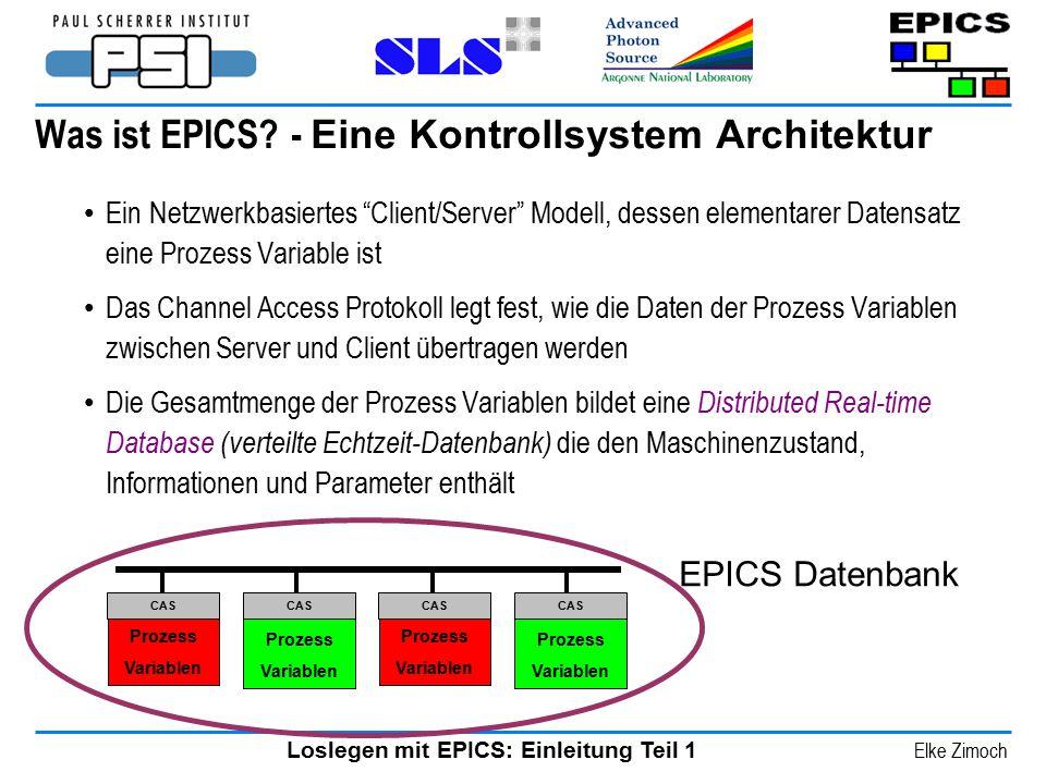 """Loslegen mit EPICS: Einleitung Teil 1 Elke Zimoch Was ist EPICS? - Eine Kontrollsystem Architektur Ein Netzwerkbasiertes """"Client/Server"""" Modell, desse"""