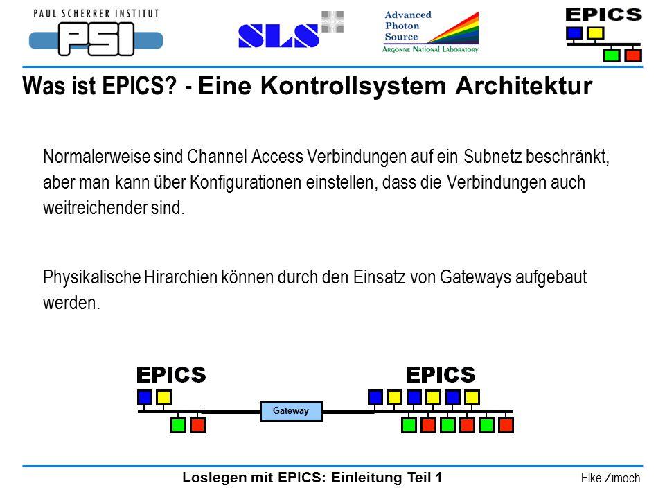 Loslegen mit EPICS: Einleitung Teil 1 Elke Zimoch Was ist EPICS? - Eine Kontrollsystem Architektur Normalerweise sind Channel Access Verbindungen auf