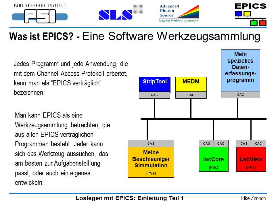 Loslegen mit EPICS: Einleitung Teil 1 Elke Zimoch Was ist EPICS? - Eine Software Werkzeugsammlung Jedes Programm und jede Anwendung, die mit dem Chann