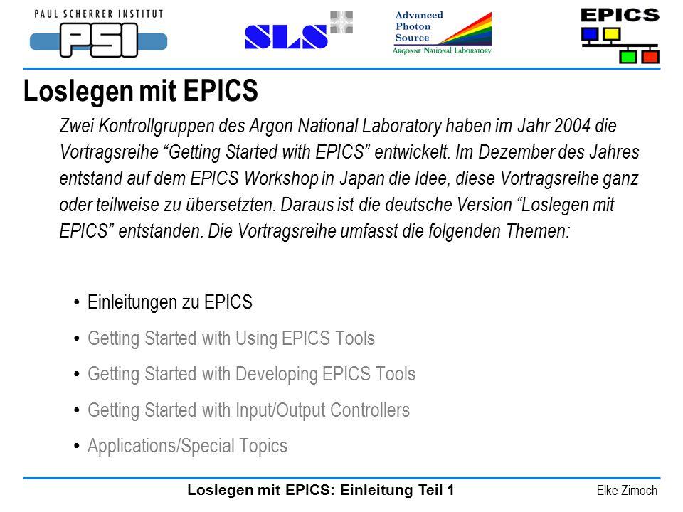 Loslegen mit EPICS: Einleitung Teil 1 Elke Zimoch Loslegen mit EPICS Zwei Kontrollgruppen des Argon National Laboratory haben im Jahr 2004 die Vortrag