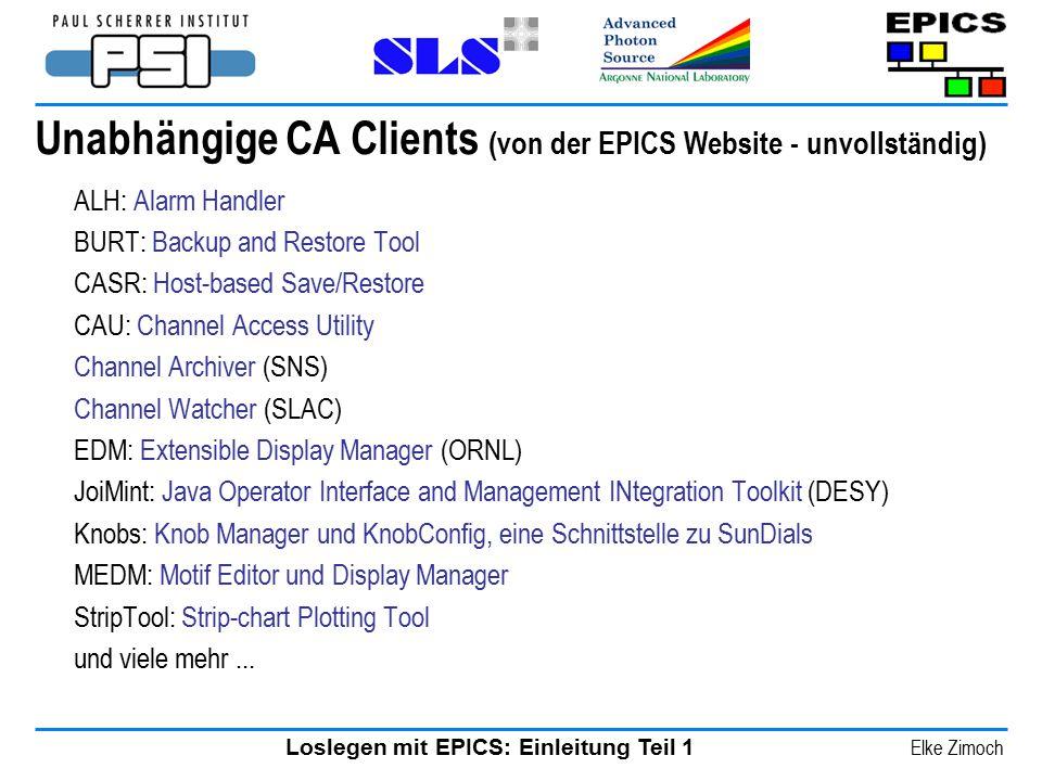 Loslegen mit EPICS: Einleitung Teil 1 Elke Zimoch Unabhängige CA Clients (von der EPICS Website - unvollständig) ALH: Alarm Handler BURT: Backup and R
