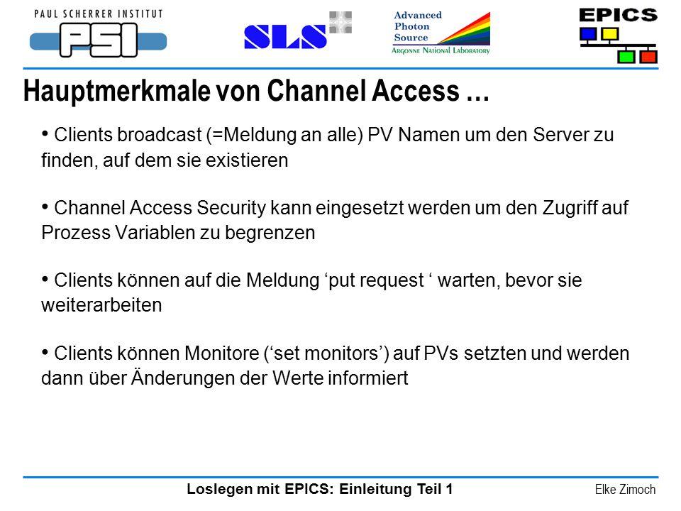 Loslegen mit EPICS: Einleitung Teil 1 Elke Zimoch Hauptmerkmale von Channel Access … Clients broadcast (=Meldung an alle) PV Namen um den Server zu fi