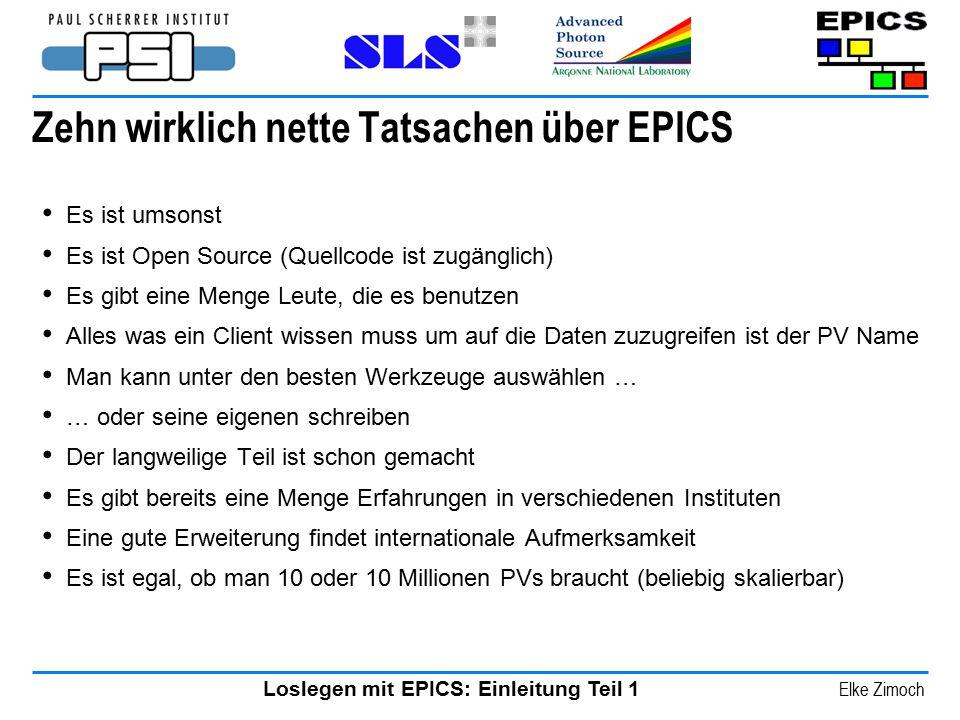 Loslegen mit EPICS: Einleitung Teil 1 Elke Zimoch Zehn wirklich nette Tatsachen über EPICS Es ist umsonst Es ist Open Source (Quellcode ist zugänglich