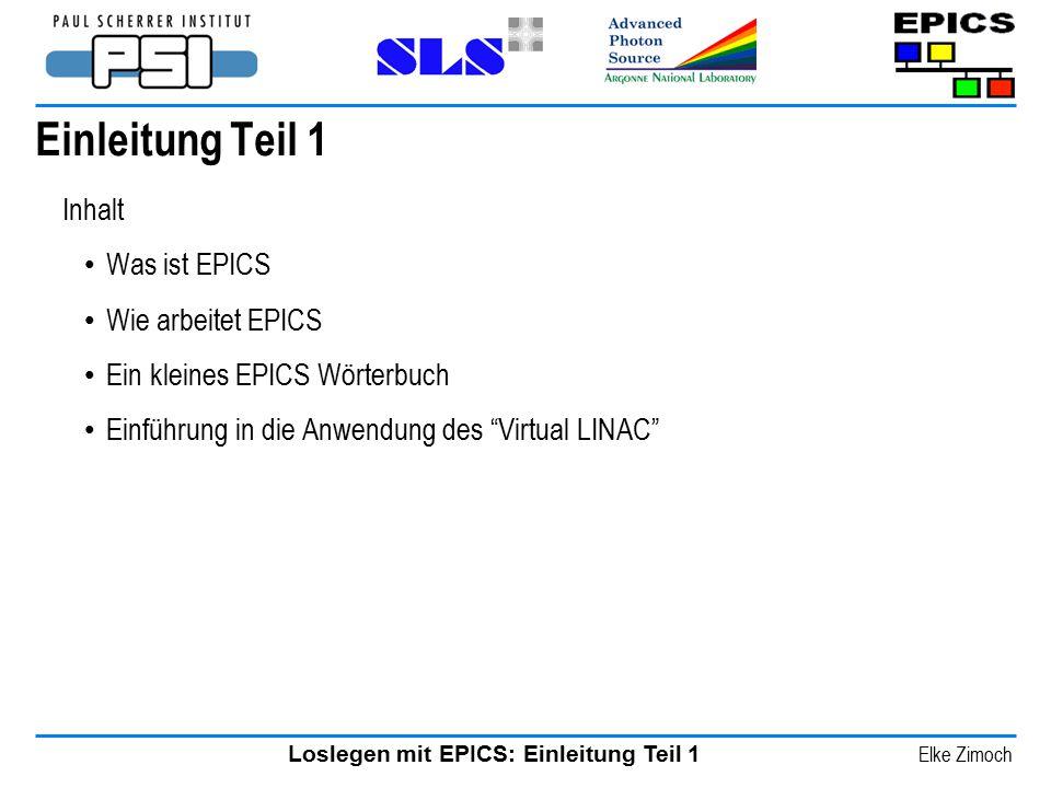 Loslegen mit EPICS: Einleitung Teil 1 Elke Zimoch Einleitung Teil 1 Inhalt Was ist EPICS Wie arbeitet EPICS Ein kleines EPICS Wörterbuch Einführung in